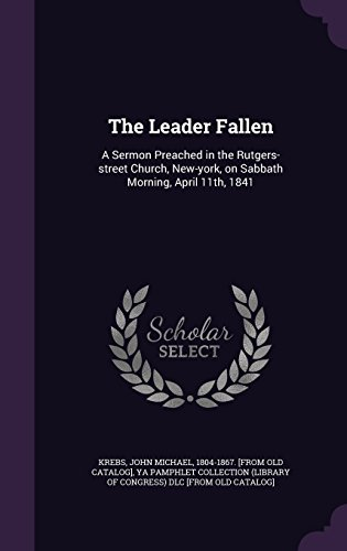 The Leader Fallen: A Sermon Preached in the Rutgers-street Church, New-york, on Sabbath Morning, April 11th, 1841