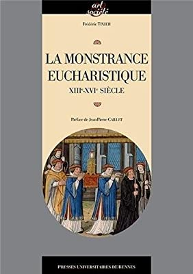 La monstrance eucharistique : Genèse, typologie et fonctions d'un objet d'orfèvrerie (XIIIe-XVIe siècle) par Frédéric Tixier