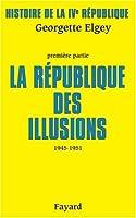 Histoire de la IVe République : Tome 1, La République des illusions (1945-1951)