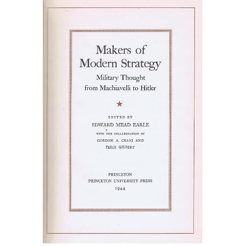 Makers of Modern Strategy: Military Thought from Machiavelli to Hitler Edward Mead Earle