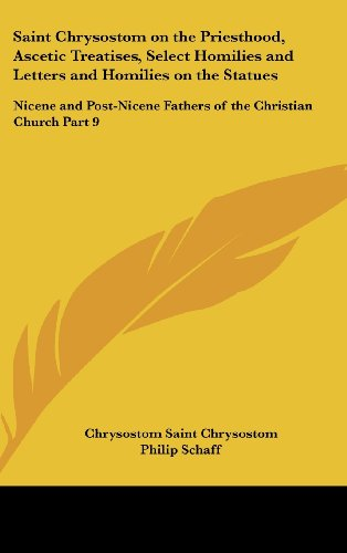 Saint Chrysostom on the Priesthood, Ascetic Treatises, Select Homilies and Letters and Homilies on the Statues: Nicene and Post-Nicene Fathers of the ... Post-Nicene Fathers of the Christian Church)