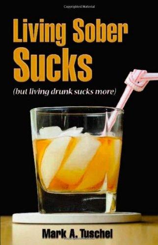 Living Sober Sucks! (but living drunk sucks more)