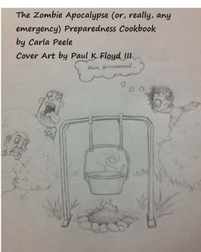 The Zombie Apocalypse (or, really, any Emergency) Preparedness Cookbook by Carla Peele