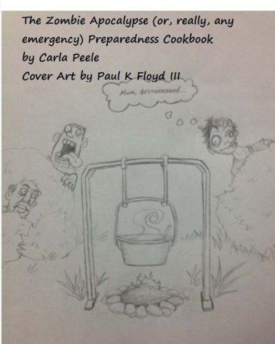 The Zombie Apocalypse (or, really, any Emergency) Preparedness Cookbook by Carla Peele
