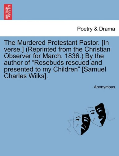 The Murdered Protestant Pastor. [In verse.] (Reprinted from the Christian Observer for March, 1836.) By the author of