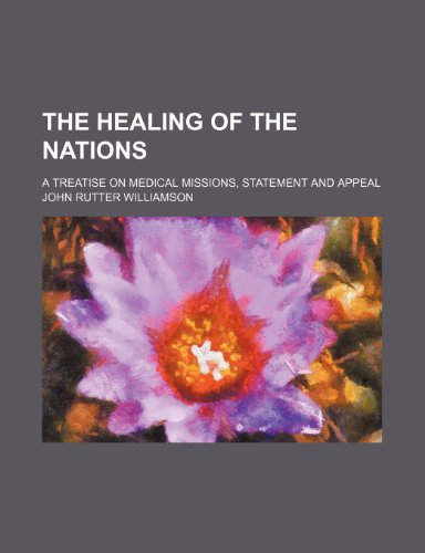 The healing of the nations; a treatise on medical missions, statement and appeal