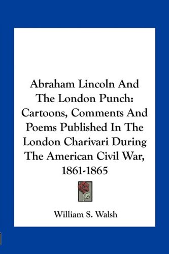 Abraham Lincoln and the London Punch: Cartoons, Comments and Poems Published in the London Charivari During the American Civil War, 1861-1865