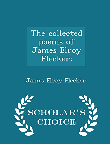 The collected poems of James Elroy Flecker;  - Scholar's Choice Edition