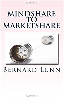 Mindshare To Marketshare: How To Win Hearts, Minds & Budgets In The Networked Age.