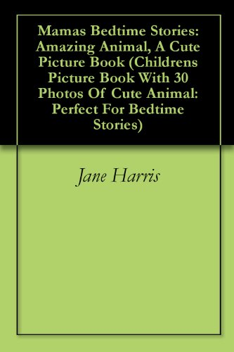 Jane Harris - Mamas Bedtime Stories: Amazing Animal, A Cute Picture Book (Childrens Picture Book With 30 Photos Of Cute Animal: Perfect For Bedtime Stories)