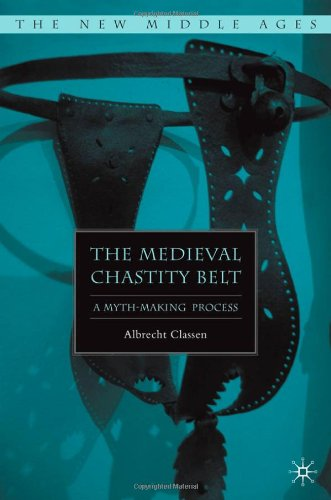 The Medieval Chastity Belt: A Myth-Making Process (New Middle Ages)