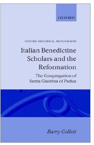 Italian Benedictine Scholars and the Reformation: The Congregation of Santa Giustina of Padua (Oxford Historical Monographs)
