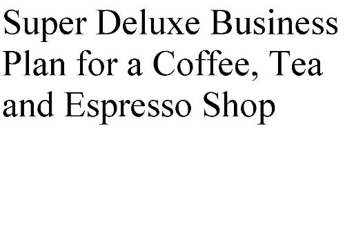 Super Deluxe Plan For A Coffee, Tea And Espresso Shop (Professional Fill-In-The-Blank Business Plans By Type Of Business With Editable Cd Files.)
