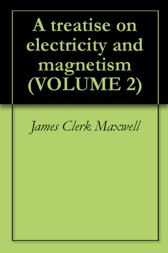 James Clerk Maxwell - A treatise on electricity and magnetism (VOLUME 2)