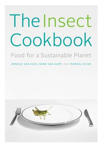 The Insect Cookbook: Food for a Sustainable Planet (Arts & Traditions of the Table: Perspectives on Culinary History)