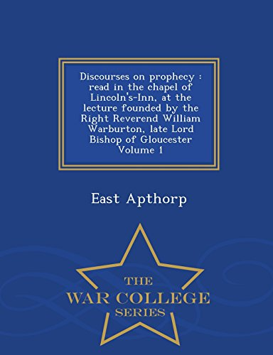 Discourses on prophecy: read in the chapel of Lincoln's-Inn, at the lecture founded by the Right Reverend William Warburton, late Lord Bishop of Gloucester Volume 1 - War College Series