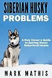 Siberian Husky: Dog Behavior Problems: How to Raise a Well Behaved Siberian Husky (Siberian Husky Puppy Training Guides) (Volume 2)