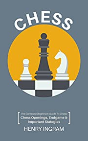 Chess: The Complete Beginner's Guide to Playing Chess: Chess Openings, Endgame and Important Strategies