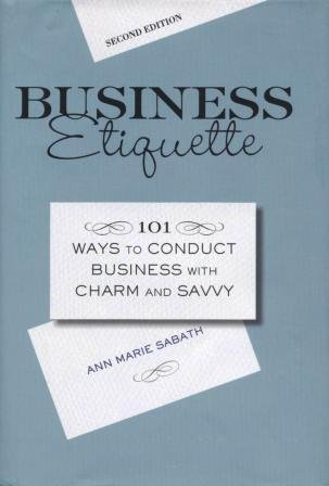 Business Etiquette: 101 Ways to Conduct Business with Charm and Savvy, Anne Marie Sabath