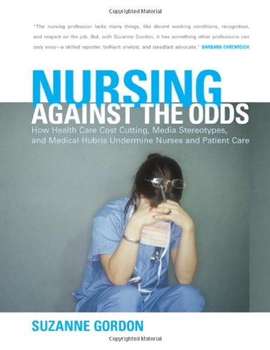 Nursing against the Odds: How Health Care Cost Cutting, Media Stereotypes, and Medical Hubris Undermine Nurses and Patie