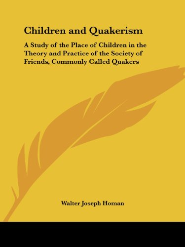 Children and Quakerism: A Study of the Place of Children in the Theory and Practice of the Society of Friends, Commonly Called Quakers
