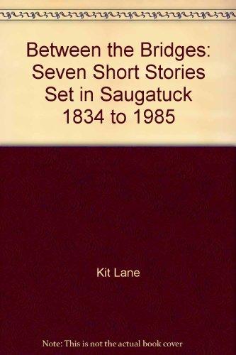 Between the Bridges: Seven Short Stories Set in Saugatuck, 1834 to 1985