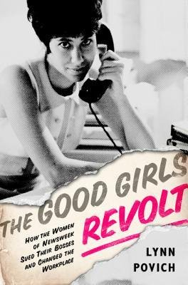 the-good-girls-revolt-how-the-women-of-newsweek-sued-their-bosses-and-changed-the-workplace-author-l