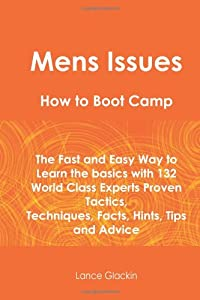 Mens Issues How To Boot Camp: The Fast and Easy Way to Learn the Basics with 132 World Class Experts Proven Tactics, Techniques, Facts, Hints, Tips and Advice