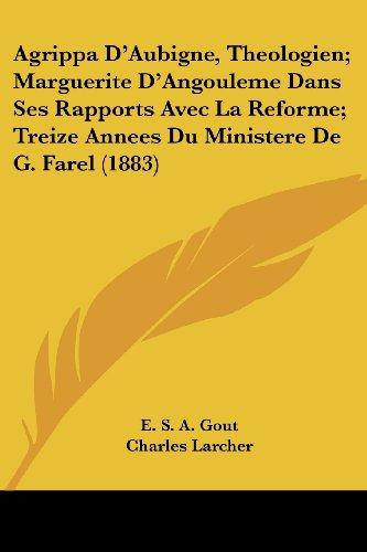 Agrippa D'Aubigne, Theologien; Marguerite D'Angouleme Dans Ses Rapports Avec La Reforme; Treize Annees Du Ministere de G. Farel (1883)