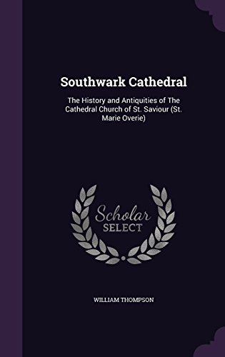 Southwark Cathedral: The History and Antiquities of The Cathedral Church of St. Saviour (St. Marie Overie)