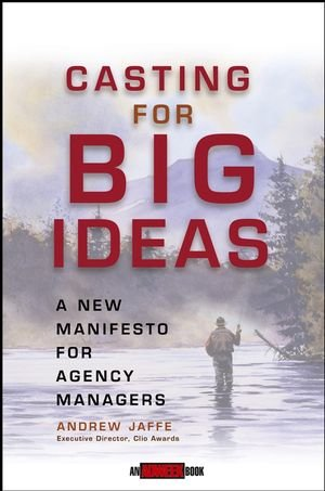 Casting for Big Ideas: A New Manifesto for Agency Managers (An Adweek Book)