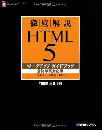 徹底解説 HTML5マークアップガイドブック 最終草案対応版—全要素・全属性完全収録 [単行本] / 羽田野 太巳 (著); 秀和システム (刊)