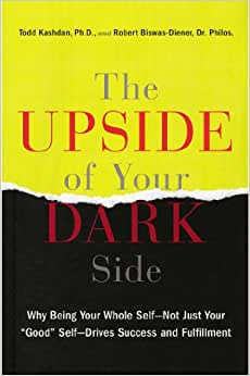 The Upside Of Your Dark Side: Why Being Your Whole Self--Not Just Your Good Self--Drives Success And Fulfillment