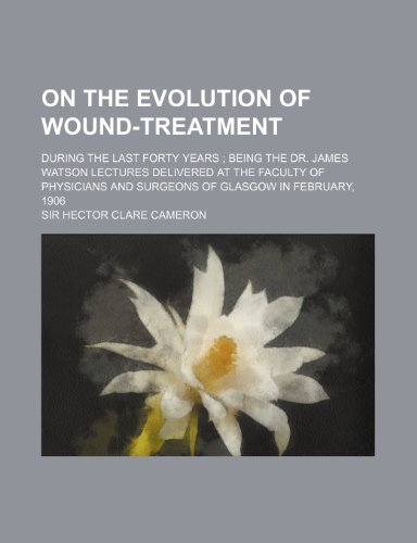 On the Evolution of Wound-Treatment; During the Last Forty Years Being the Dr. James Watson Lectures Delivered at the Faculty of Physicians and Surgeons of Glasgow in February, 1906