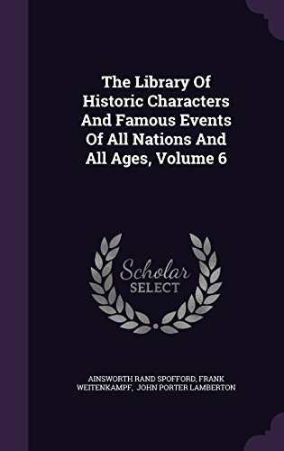 The Library Of Historic Characters And Famous Events Of All Nations And All Ages, Volume 6