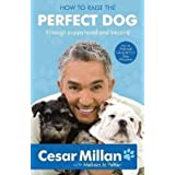 "How to Raise the Perfect Dog: Through Puppyhood and Beyondvon ""Cesar Millan"""