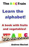 The ABC Train - Learn the alphabet!: A book with fruits and vegetables!