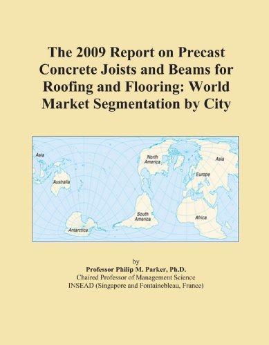 The 2009 Report on Precast Concrete Joists and Beams for Roofing and Flooring: World Market Segmentation by City
