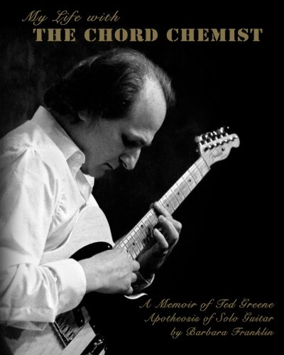 My Life with The Chord Chemist: A Memoir of Ted Greene, Apotheosis of Solo Guitar, by Barbara Franklin