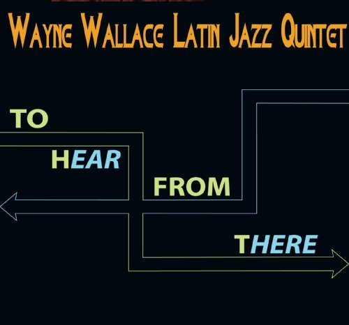 To Hear From There Single Edition by Wayne Wallace Latin Jazz Quintet (2011) Audio CD by Wayne Wallace Latin Jazz Quintet