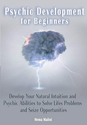 Psychic Development for Beginners: Develop Your Natural Intuition and Psychic Abilities to Solve Life's Problems and Seize Opportunities