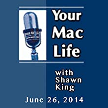 Your Mac Life, June 26, 2014  by Shawn King Narrated by Shawn King