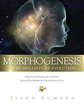 MORPHOGENESIS & The Skillsets of Evolution: Evolutionary Teachings for Accelerated Spiritual Development and Humanitarian Service