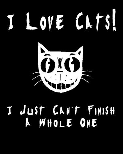 I Love Cats! I Just Can't Finish A Whole One T-Shirt