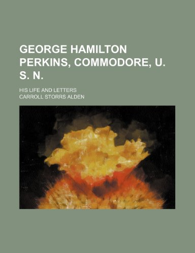 George Hamilton Perkins, Commodore, U. S. N.; His Life and Letters