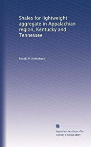 Shales for lightweight aggregate in Appalachian region, Kentucky and Tennessee Ronald P. Hollenbeck