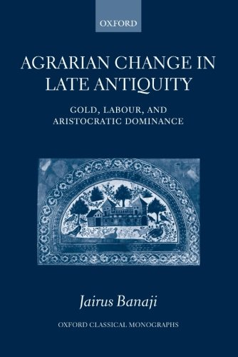 Agrarian Change in Late Antiquity: Gold, Labour, and Aristocratic Dominance (Oxford Classical Monographs)