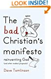The Bad Christian's Manifesto: How to Reinvent God (and Other Modest Proposals)