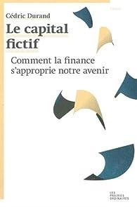 Le capital fictif : Comment la finance s\'approprie notre avenir par Cédric Durand