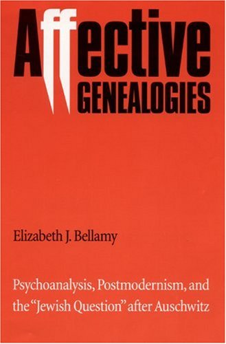 Affective Genealogies: Psychoanalysis, Postmodernism, and the 'Jewish Question' after Auschwitz (Texts and Contexts), Elizabeth J. Bellamy